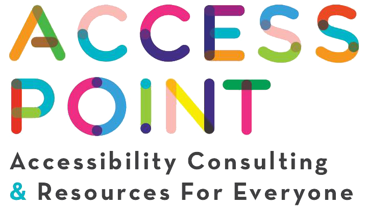 "Access Point logo, all uppercase letters with a mixture of green, orange, pink, blue, purple, and yellow. underneath it says ""accessibility consulting & resources for everyone"""